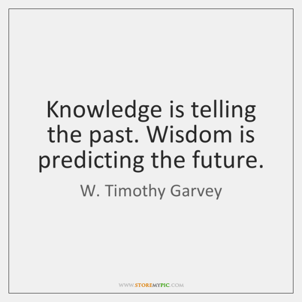 Knowledge is telling the past. Wisdom is predicting the future.