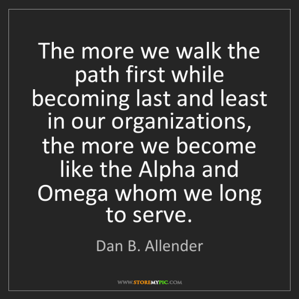 Dan B. Allender: The more we walk the path first while becoming last and...