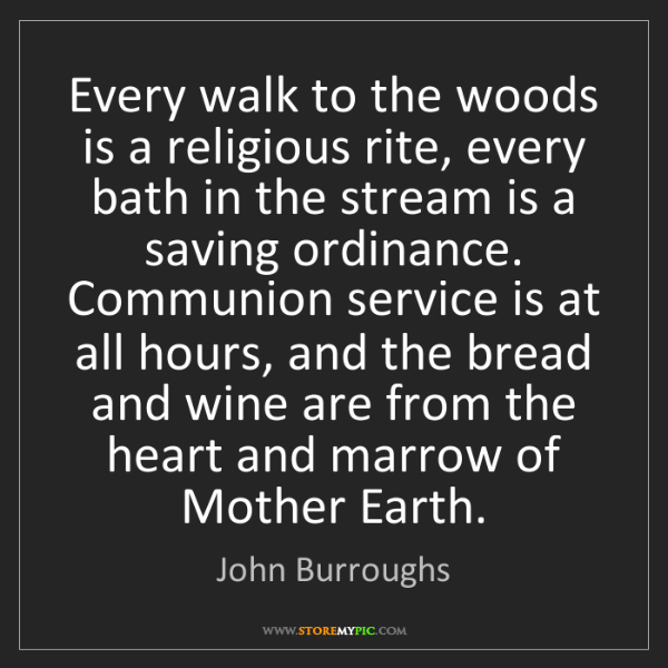 John Burroughs: Every walk to the woods is a religious rite, every bath...