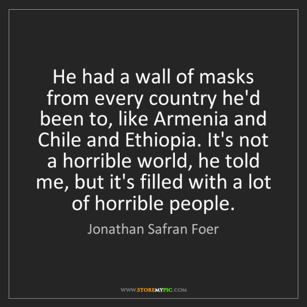Jonathan Safran Foer: He had a wall of masks from every country he'd been to,...