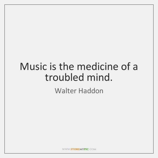 Music is the medicine of a troubled mind.