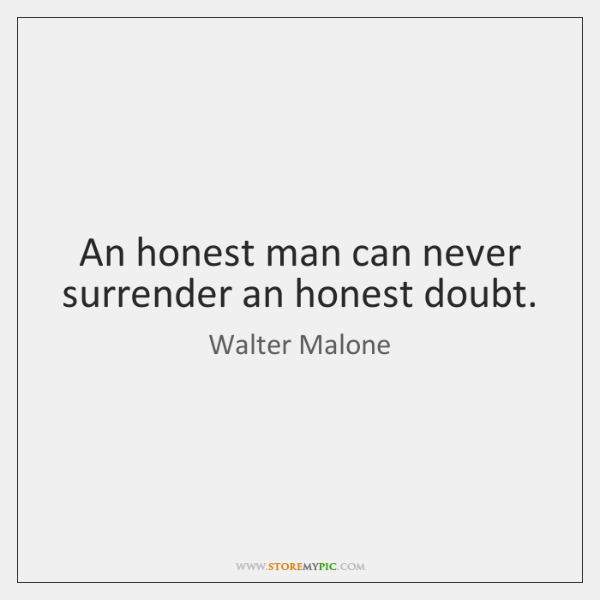 An honest man can never surrender an honest doubt.