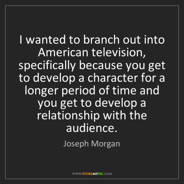 Joseph Morgan: I wanted to branch out into American television, specifically...