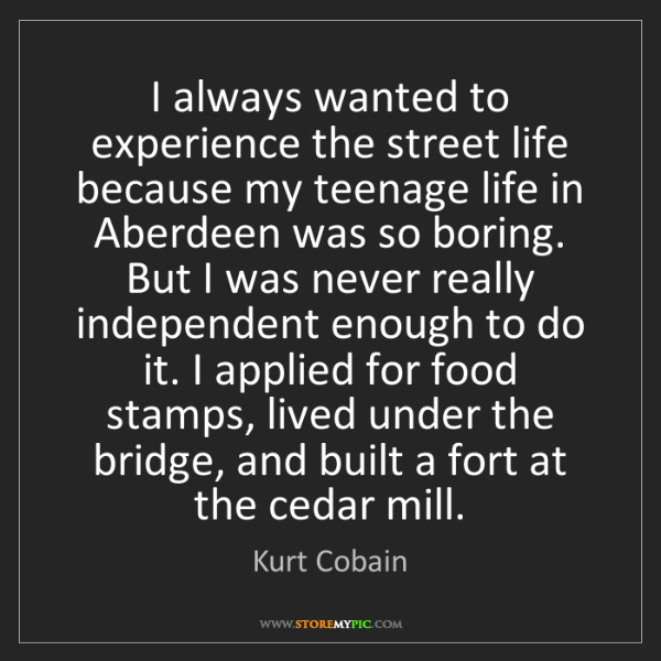 Kurt Cobain: I always wanted to experience the street life because...