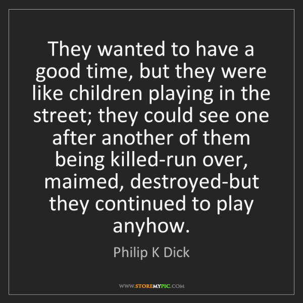 Philip K Dick: They wanted to have a good time, but they were like children...
