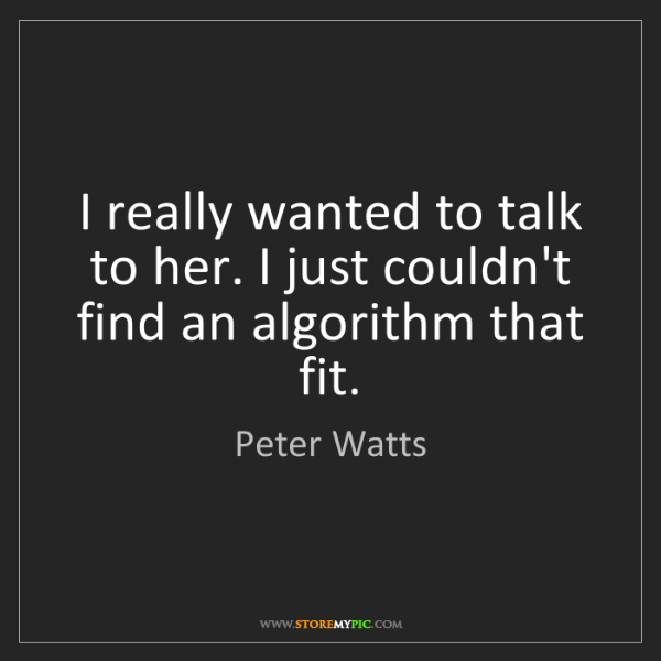 Peter Watts: I really wanted to talk to her. I just couldn't find...