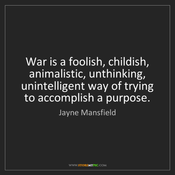 Jayne Mansfield: War is a foolish, childish, animalistic, unthinking,...