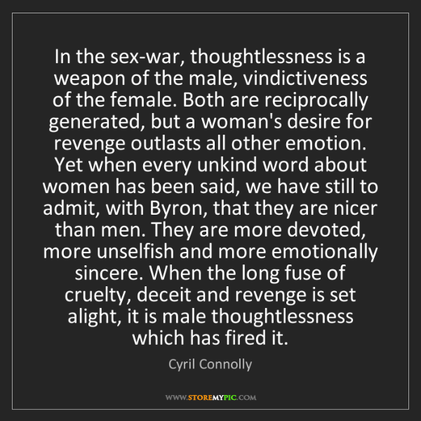 Cyril Connolly: In the sex-war, thoughtlessness is a weapon of the male,...