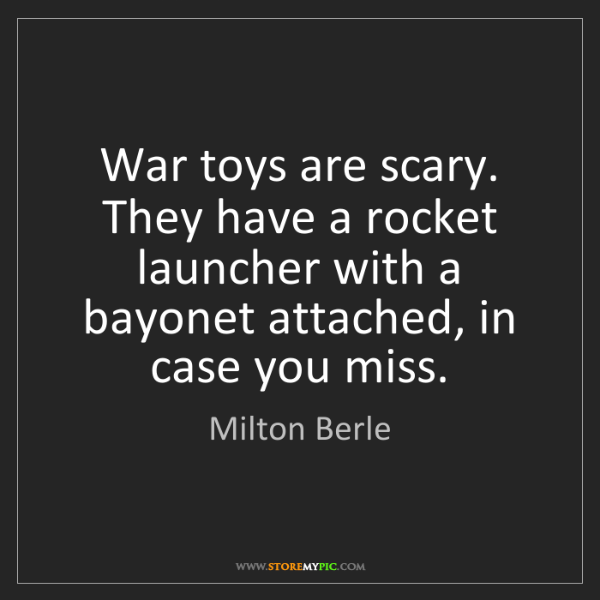 Milton Berle: War toys are scary. They have a rocket launcher with...