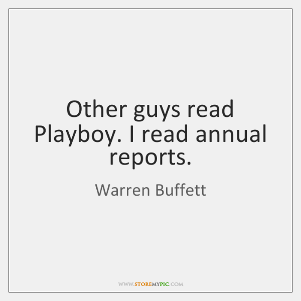 Other guys read Playboy. I read annual reports.