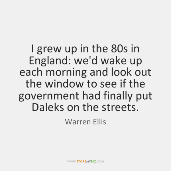I grew up in the 80s in England: we'd wake up each ...