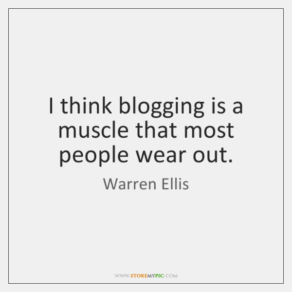 I think blogging is a muscle that most people wear out.