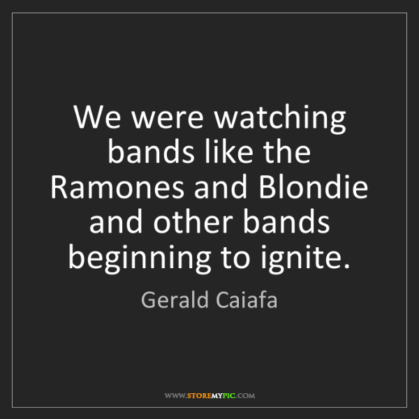 Gerald Caiafa: We were watching bands like the Ramones and Blondie and...