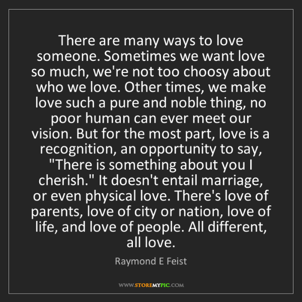 Raymond E Feist: There are many ways to love someone. Sometimes we want...