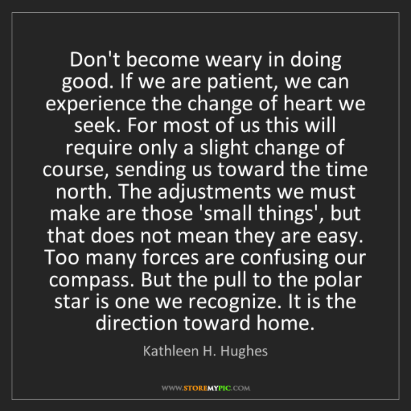 Kathleen H. Hughes: Don't become weary in doing good. If we are patient,...