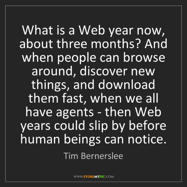 Tim Bernerslee: What is a Web year now, about three months? And when...