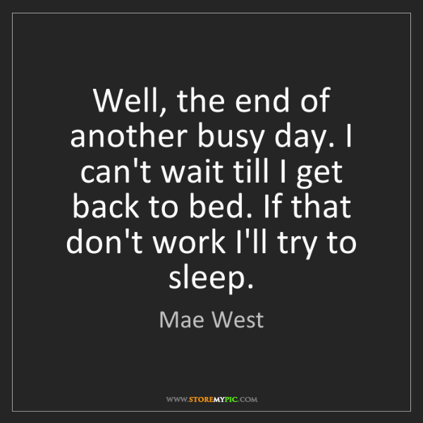 Mae West: Well, the end of another busy day. I can't wait till...