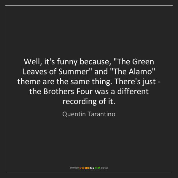 """Quentin Tarantino: Well, it's funny because, """"The Green Leaves of Summer""""..."""