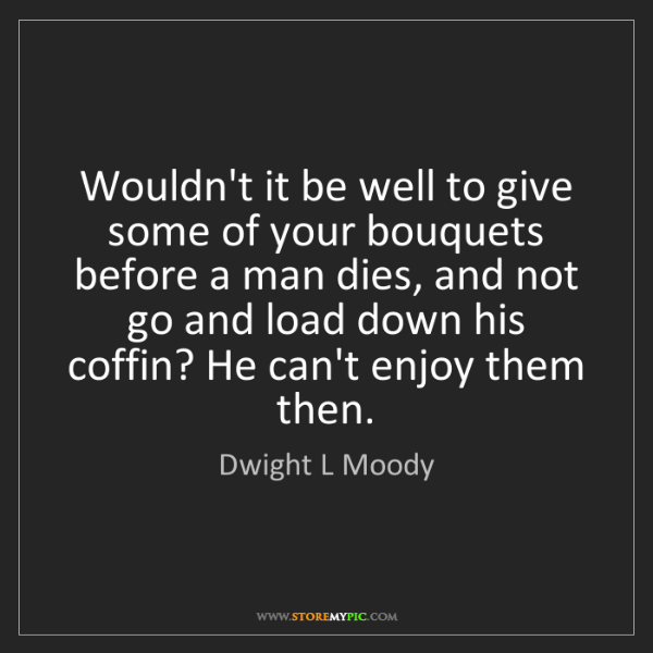 Dwight L Moody: Wouldn't it be well to give some of your bouquets before...