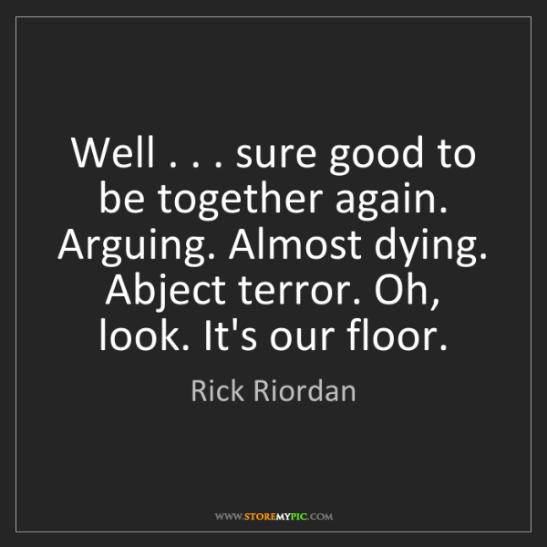 Rick Riordan: Well . . . sure good to be together again. Arguing. Almost...