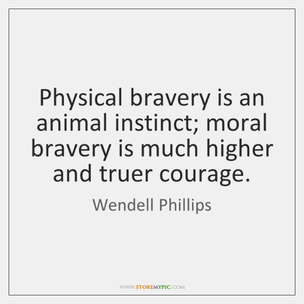 Physical bravery is an animal instinct; moral bravery is much higher and ...