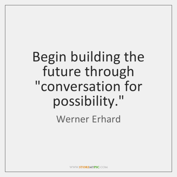 """Begin building the future through """"conversation for possibility."""""""