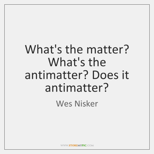 What's the matter? What's the antimatter? Does it antimatter?