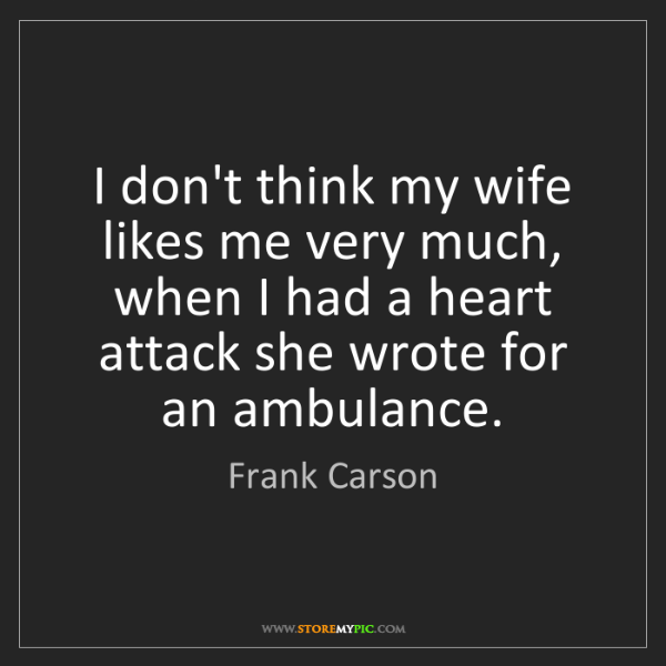 Frank Carson: I don't think my wife likes me very much, when I had...