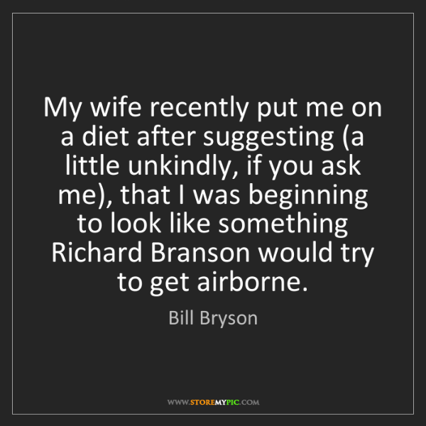 Bill Bryson: My wife recently put me on a diet after suggesting (a...