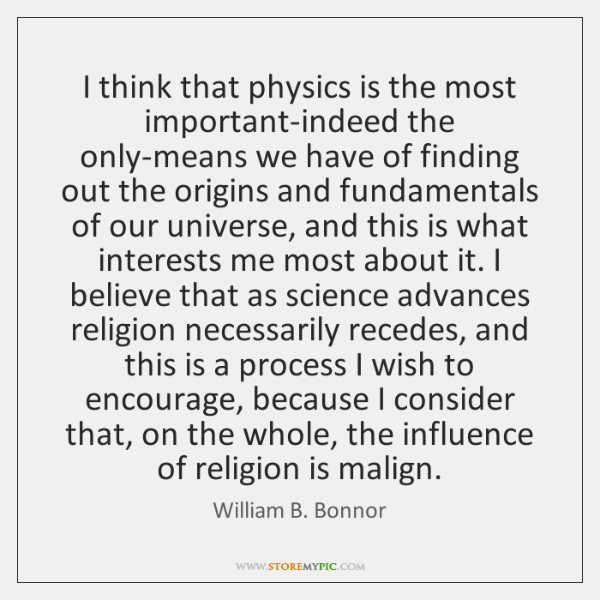 I think that physics is the most important-indeed the only-means we have ...