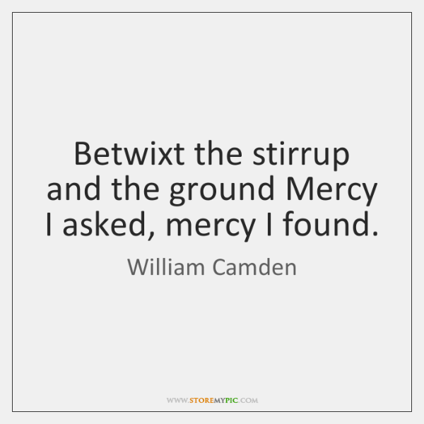 Betwixt the stirrup and the ground Mercy I asked, mercy I found.