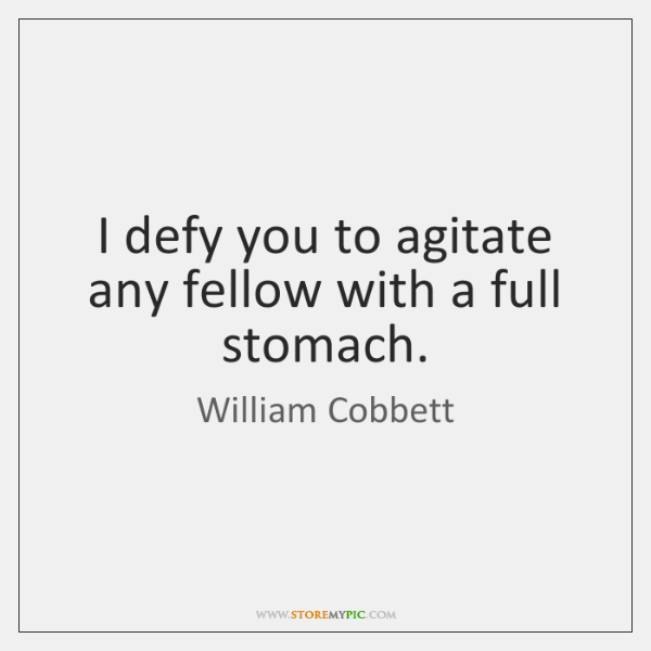 I defy you to agitate any fellow with a full stomach.