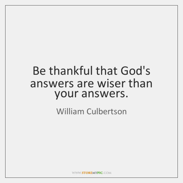 Be thankful that God's answers are wiser than your answers.