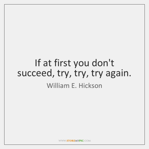 If at first you don't succeed, try, try, try again.