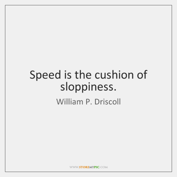 Speed is the cushion of sloppiness.