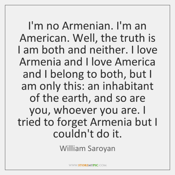 I'm no Armenian. I'm an American. Well, the truth is I am ...