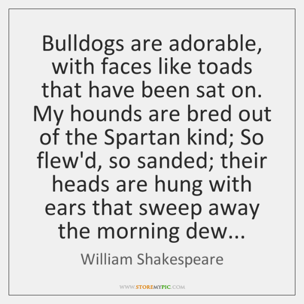Bulldogs are adorable, with faces like toads that have been sat on. ...