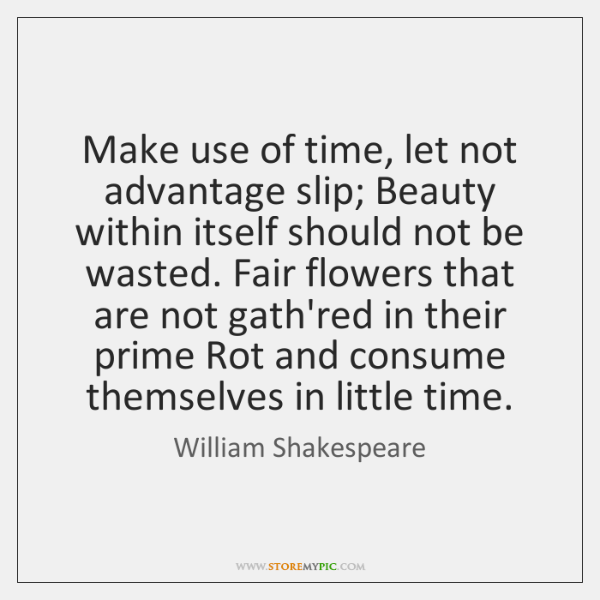 Make use of time, let not advantage slip; Beauty within itself should ...