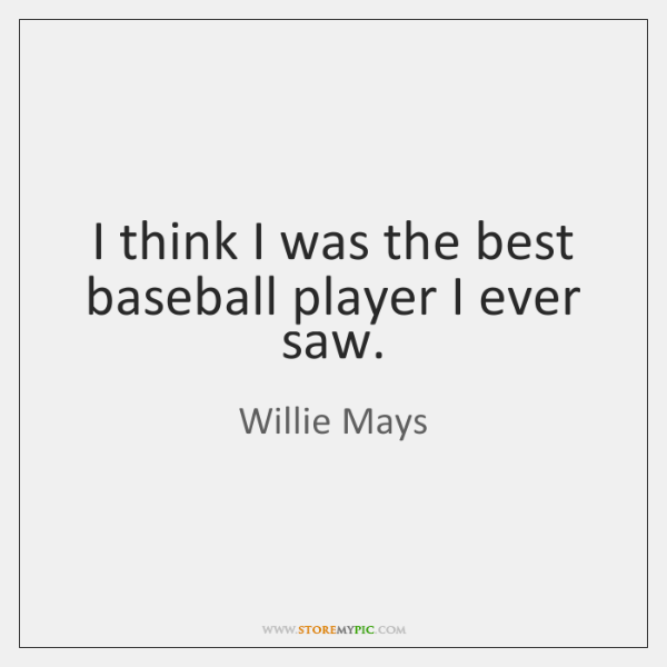 I think I was the best baseball player I ever saw.