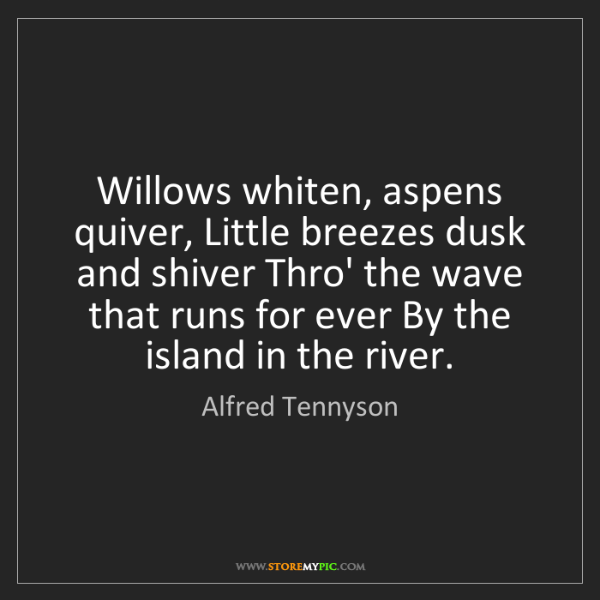 Alfred Tennyson: Willows whiten, aspens quiver, Little breezes dusk and...