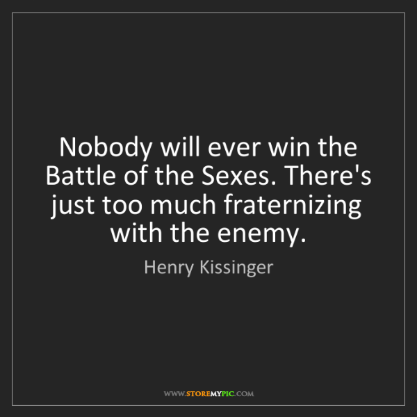 Henry Kissinger: Nobody will ever win the Battle of the Sexes. There's...