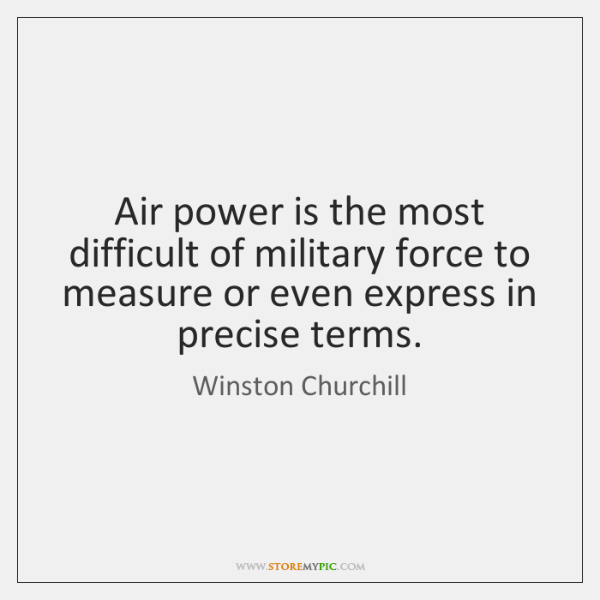 Air power is the most difficult of military force to measure or ...