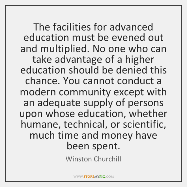 The facilities for advanced education must be evened out and multiplied. No ...