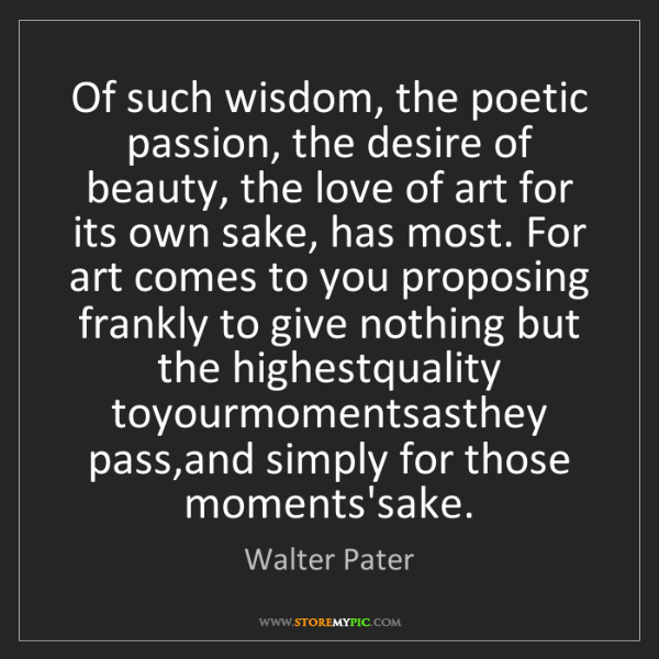 Walter Pater: Of such wisdom, the poetic passion, the desire of beauty,...