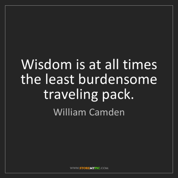 William Camden: Wisdom is at all times the least burdensome traveling...