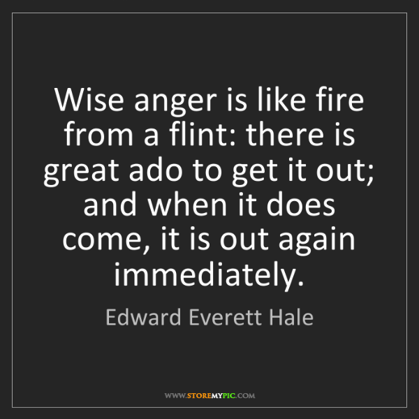 Edward Everett Hale: Wise anger is like fire from a flint: there is great...