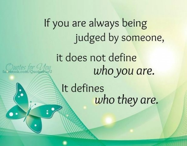 If you are always being judged by someone it does not define who you are