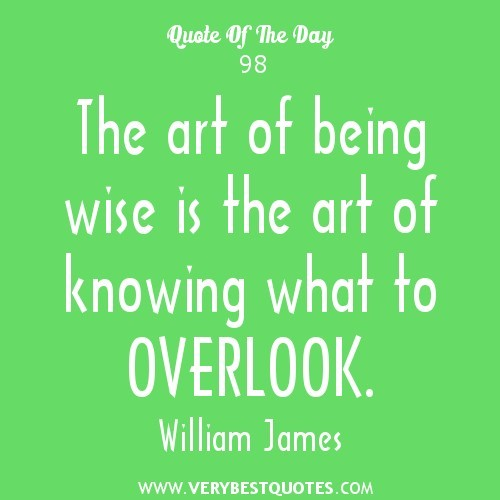 The art of being wise is the art of knowing what to overlook william james