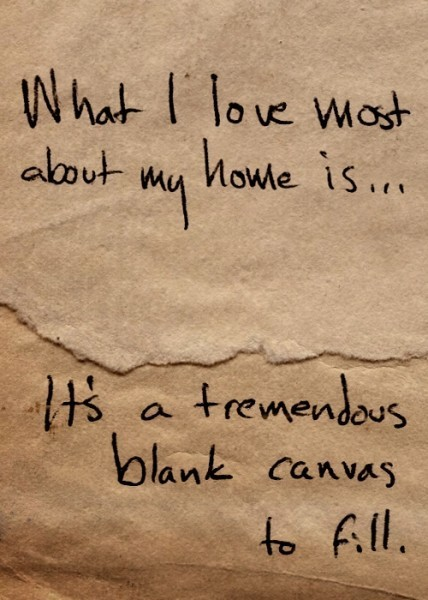 What i love most about my home is its a tremendovs blank canvas to fill