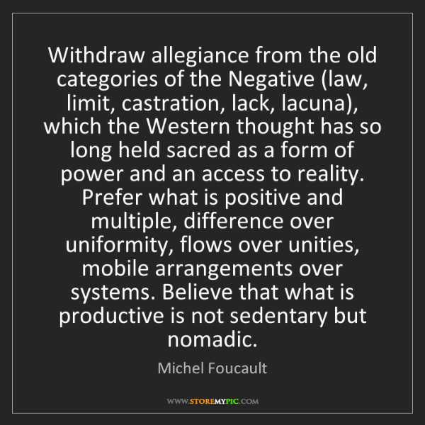 Michel Foucault: Withdraw allegiance from the old categories of the Negative...
